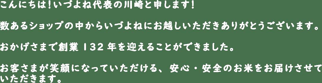 こんにちは!いづよね代表の川崎と申します!数あるショップの中からいづよねにお越しいただきありがとうございます。おかげさまで創業132年を迎えることができました。お客さまが笑顔になっていただける、安心・安全のお米をお届けさせていただきます。